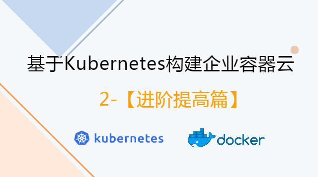 【进阶提高篇】基于Kubernetes构建企业容器云